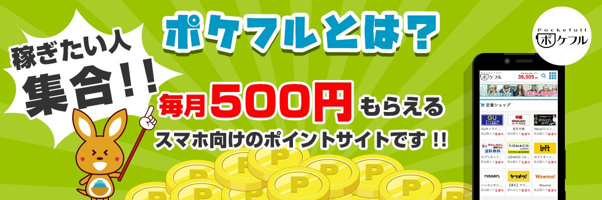 稼ぎたい人集合!!ポケフルは、毎月タダで500円もらえるスマホ向けのポイントサイトです!
